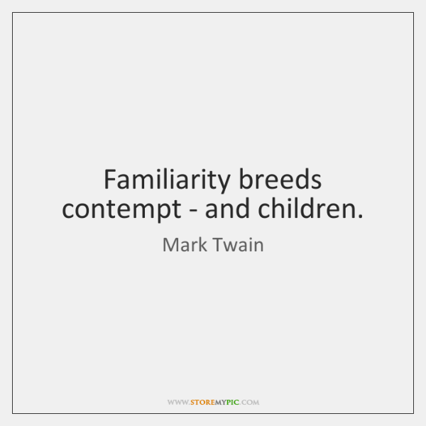 Familiarity breeds contempt - and children.