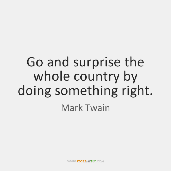 Go and surprise the whole country by doing something right.