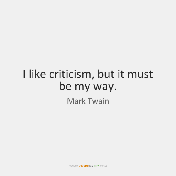 I like criticism, but it must be my way.