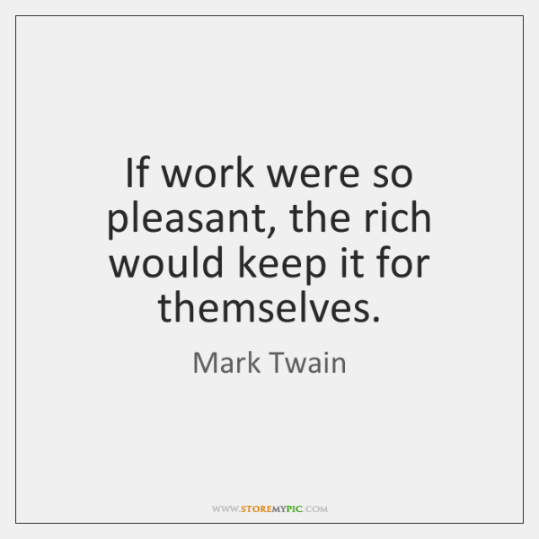 If work were so pleasant, the rich would keep it for themselves.
