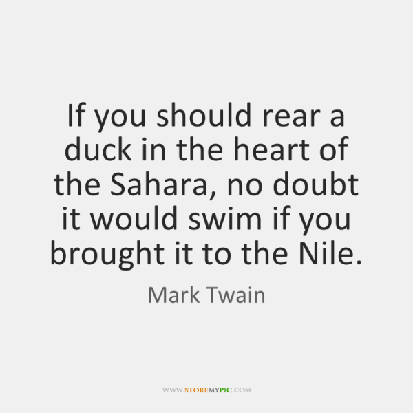If you should rear a duck in the heart of the Sahara, ...