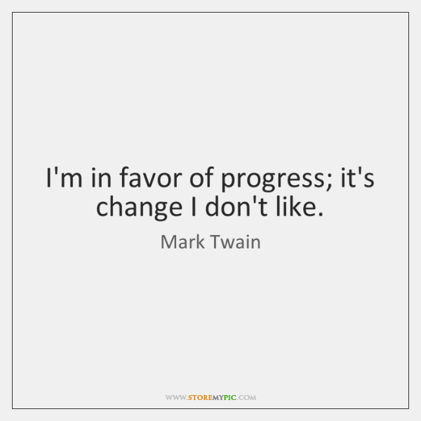 I'm in favor of progress; it's change I don't like.