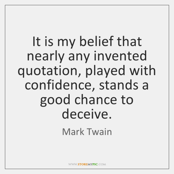 It is my belief that nearly any invented quotation, played with confidence, ...