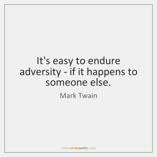 It's easy to endure adversity - if it happens to someone else.