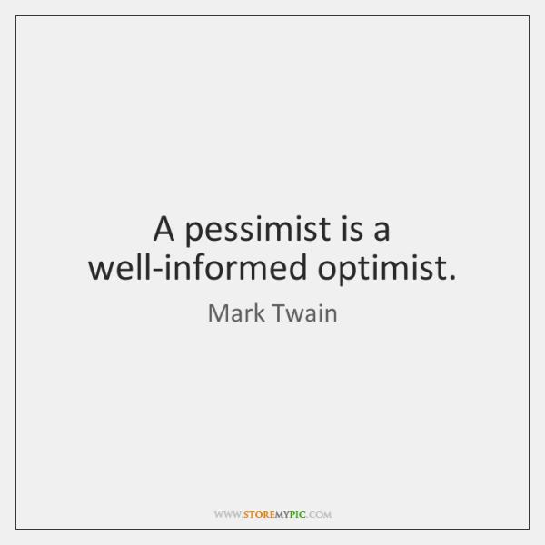 A pessimist is a well-informed optimist.
