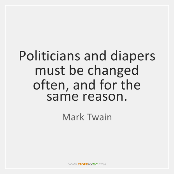 Politicians and diapers must be changed often, and for the same reason.