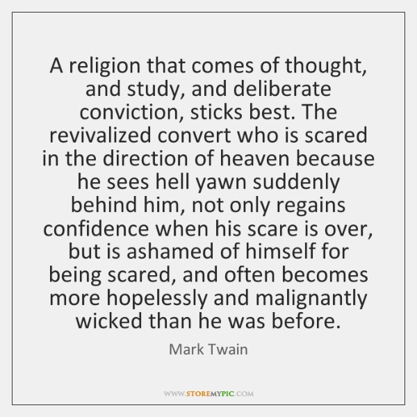 A religion that comes of thought, and study, and deliberate conviction, sticks ...
