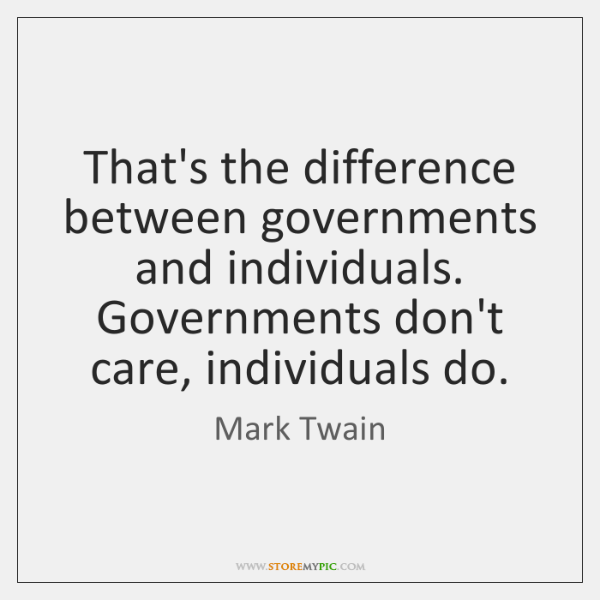 That's the difference between governments and individuals. Governments don't care, individuals do.