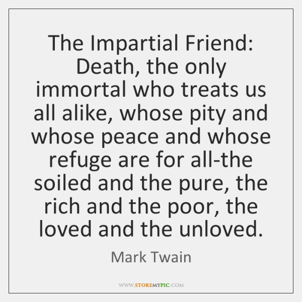 The Impartial Friend: Death, the only immortal who treats us all alike, ...