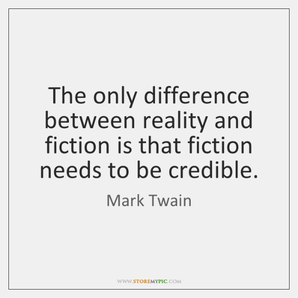 The only difference between reality and fiction is that fiction needs to ...