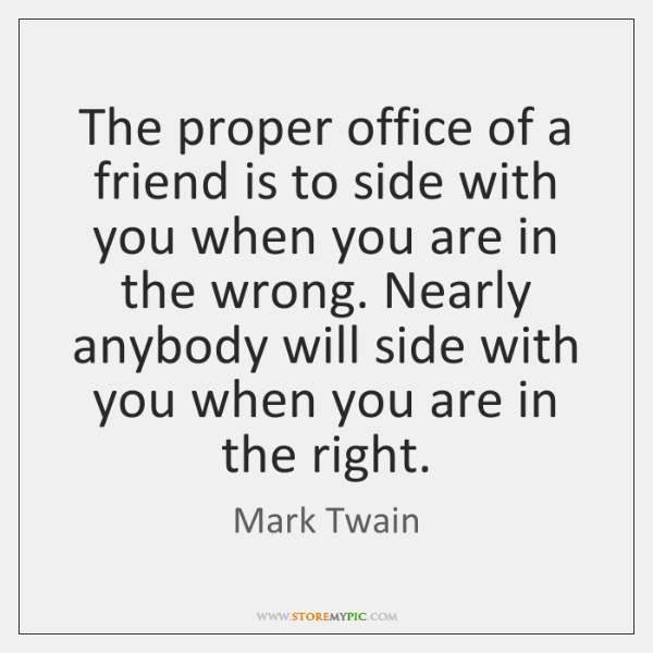 The proper office of a friend is to side with you when ...