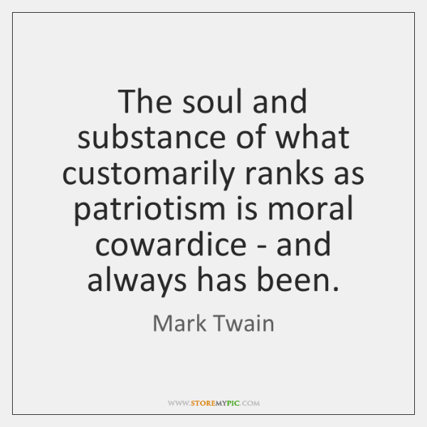 The soul and substance of what customarily ranks as patriotism is moral ...