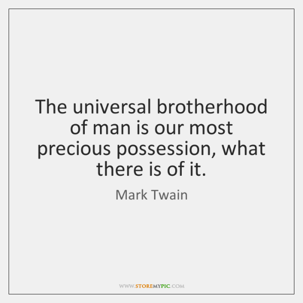 The universal brotherhood of man is our most precious possession, what there ...