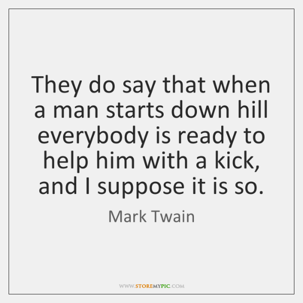 They do say that when a man starts down hill everybody is ...