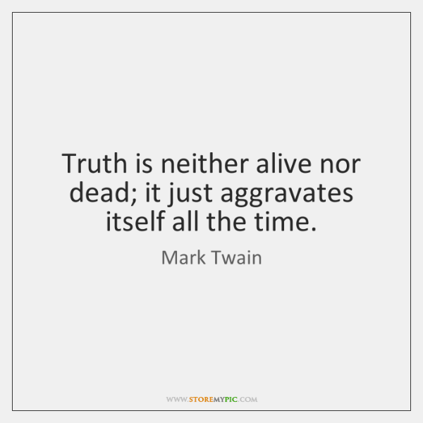 Truth is neither alive nor dead; it just aggravates itself all the ...