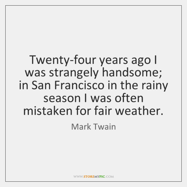 Twenty-four years ago I was strangely handsome; in San Francisco in the ...