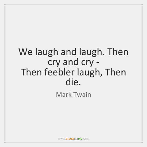 We laugh and laugh. Then cry and cry -   Then feebler laugh, ...