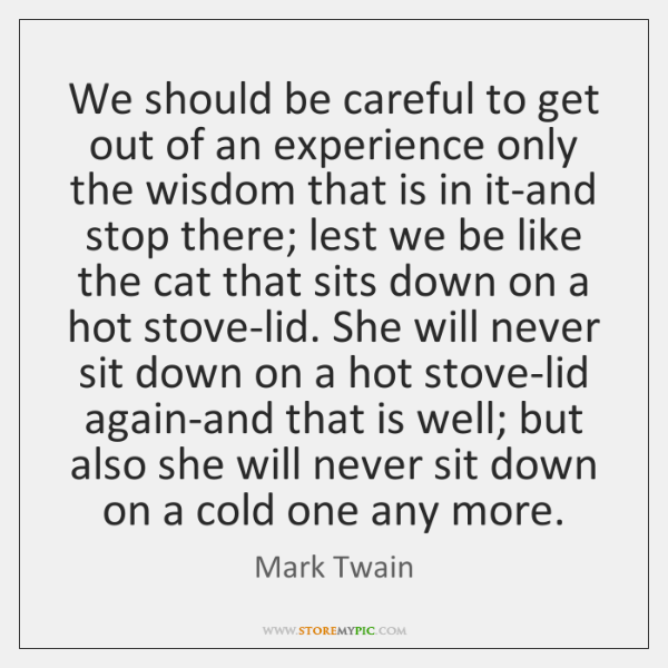 We should be careful to get out of an experience only the ...