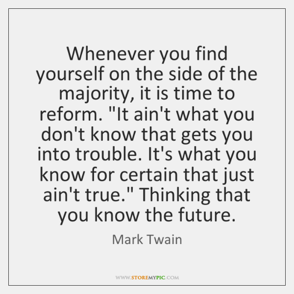 Whenever you find yourself on the side of the majority, it is ...