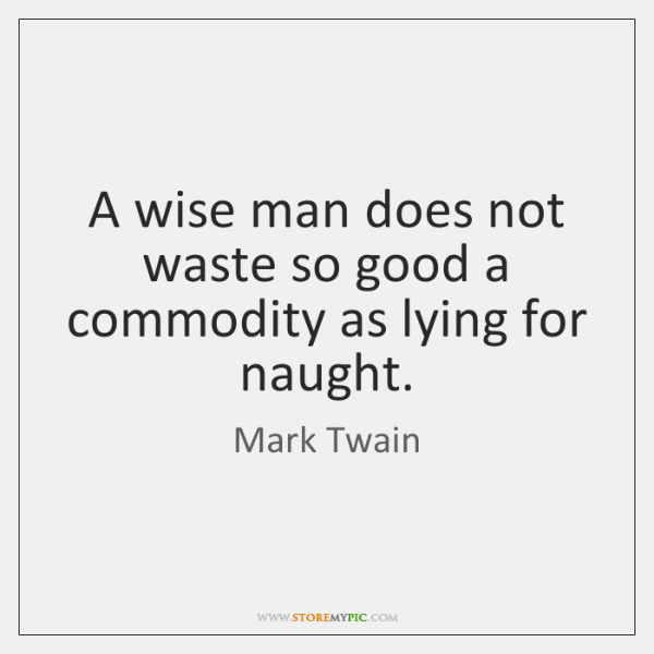 A wise man does not waste so good a commodity as lying ...
