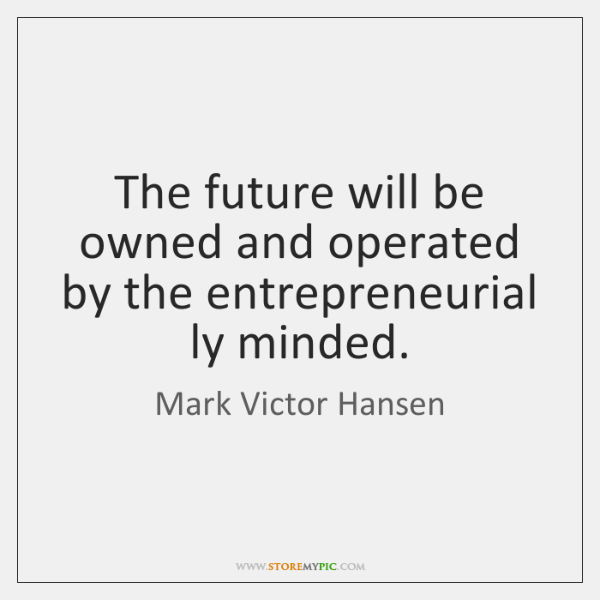 The future will be owned and operated by the entrepreneurial ly minded.