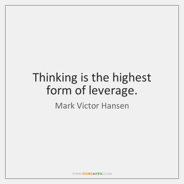 Thinking is the highest form of leverage.