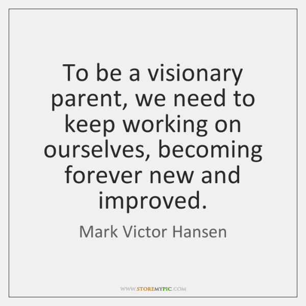 To be a visionary parent, we need to keep working on ourselves, ...