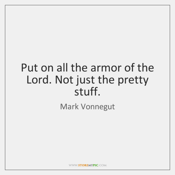 Put on all the armor of the Lord. Not just the pretty ...