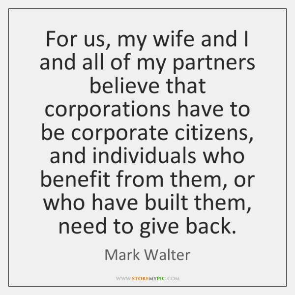 For us, my wife and I and all of my partners believe ...