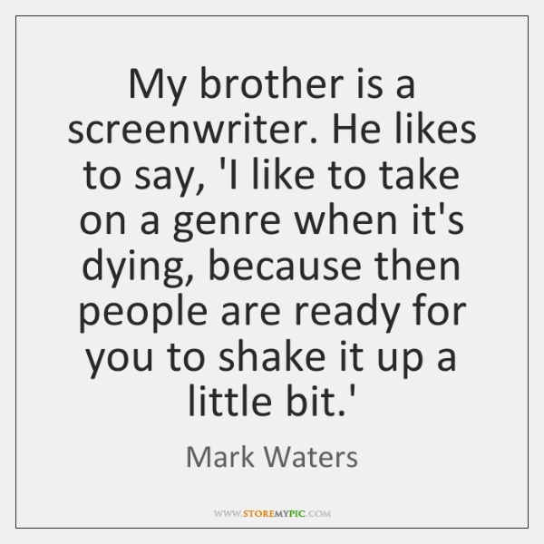 My brother is a screenwriter. He likes to say, 'I like to ...