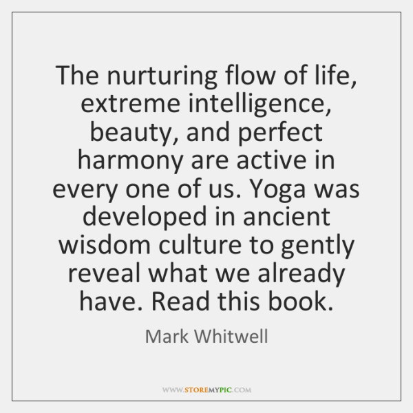 The nurturing flow of life, extreme intelligence, beauty, and perfect harmony are ...