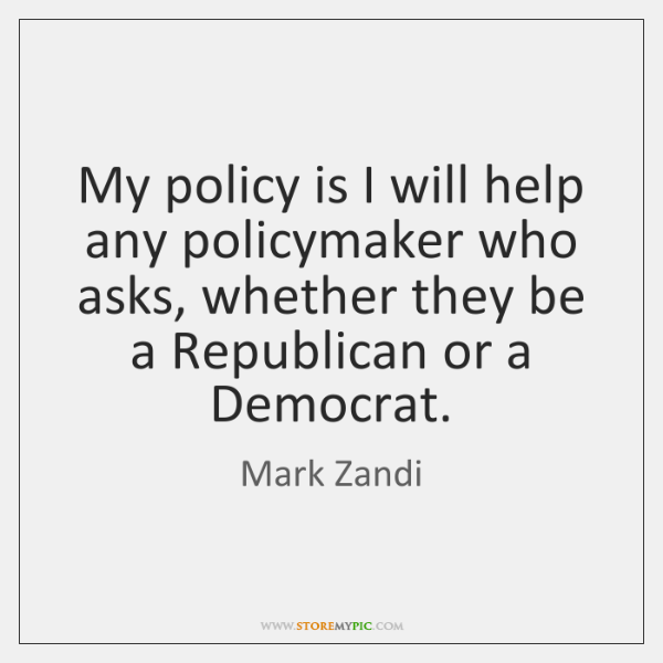 My policy is I will help any policymaker who asks, whether they ...