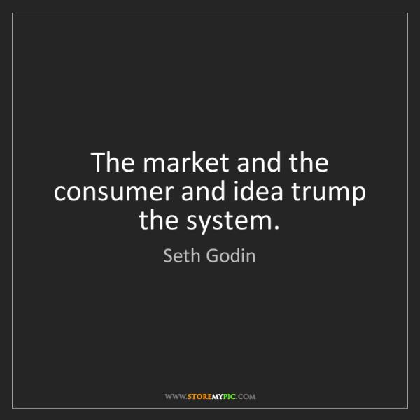 Seth Godin: The market and the consumer and idea trump the system.