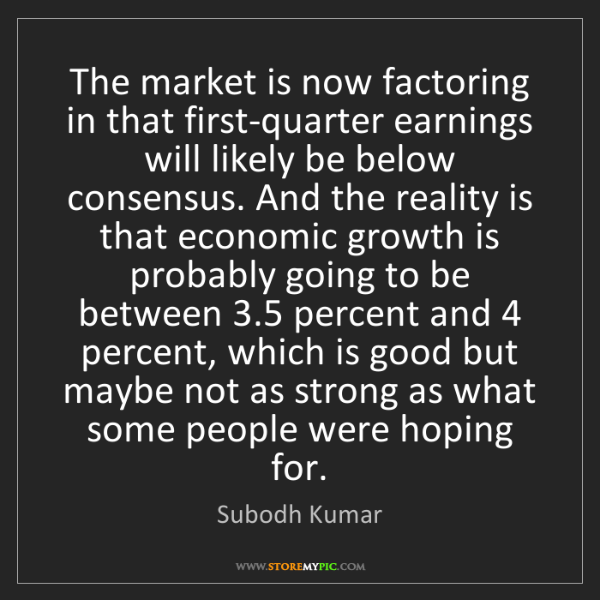 Subodh Kumar: The market is now factoring in that first-quarter earnings...
