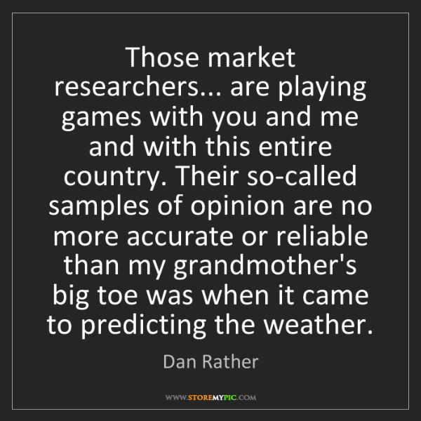 Dan Rather: Those market researchers... are playing games with you...