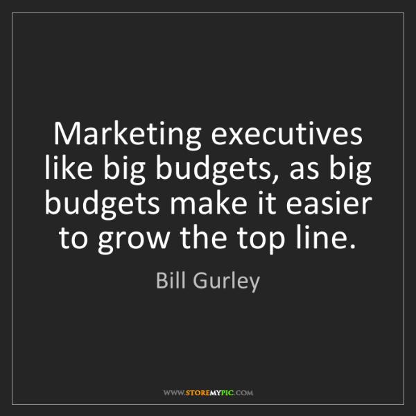 Bill Gurley: Marketing executives like big budgets, as big budgets...