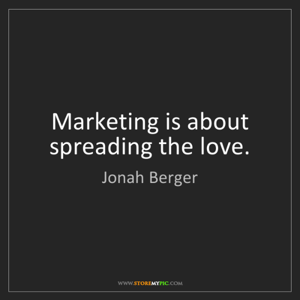 Jonah Berger: Marketing is about spreading the love.