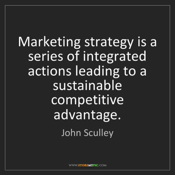 John Sculley: Marketing strategy is a series of integrated actions...