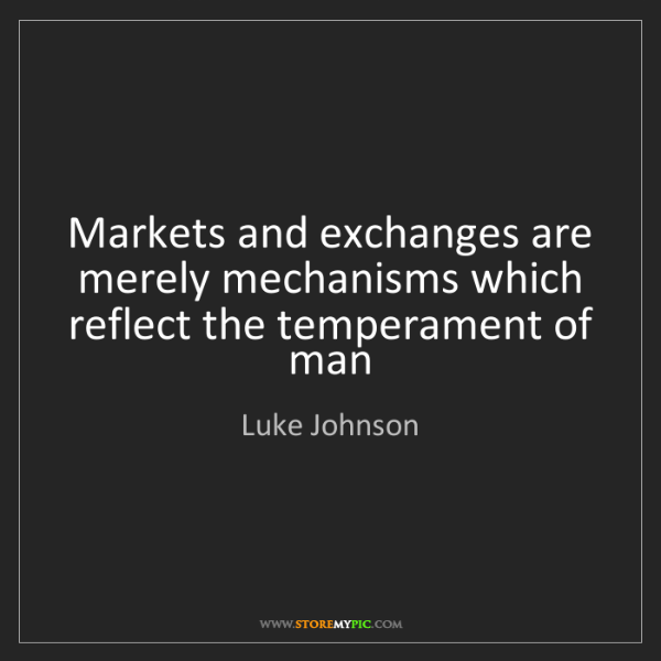 Luke Johnson: Markets and exchanges are merely mechanisms which reflect...