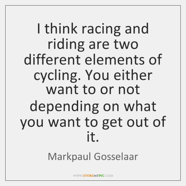 I think racing and riding are two different elements of cycling. You ...