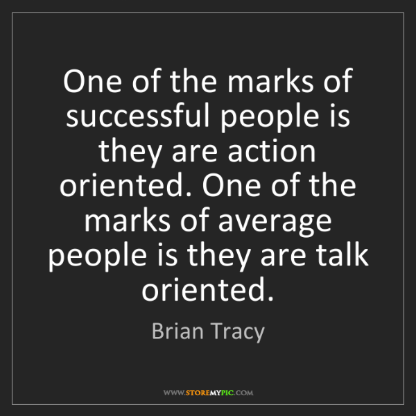 Brian Tracy: One of the marks of successful people is they are action...