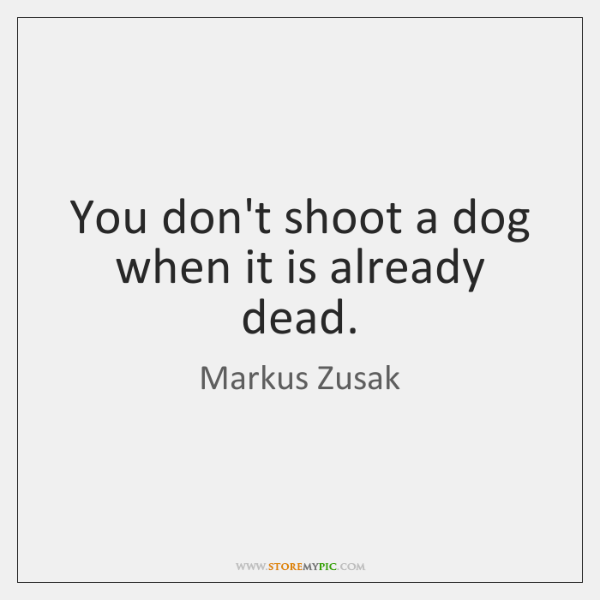 You don't shoot a dog when it is already dead.