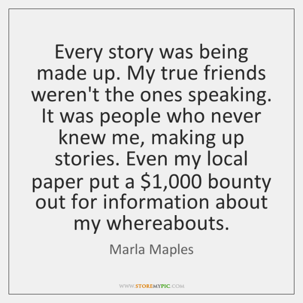 Every story was being made up. My true friends weren't the ones ...