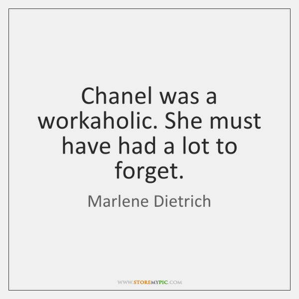 Chanel was a workaholic. She must have had a lot to forget.