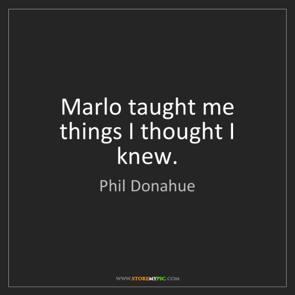 Phil Donahue: Marlo taught me things I thought I knew.