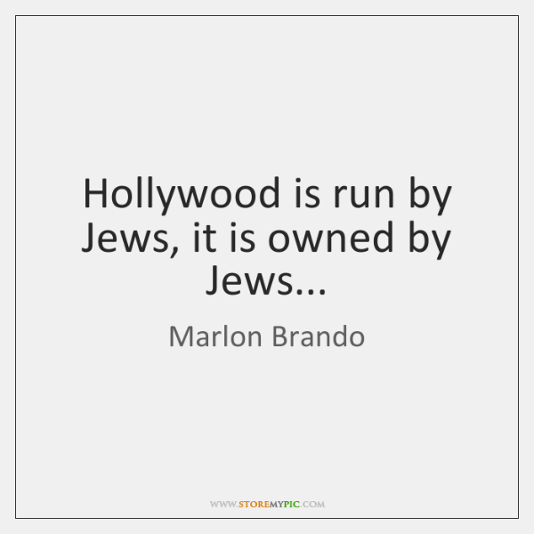 Hollywood is run by Jews, it is owned by Jews...
