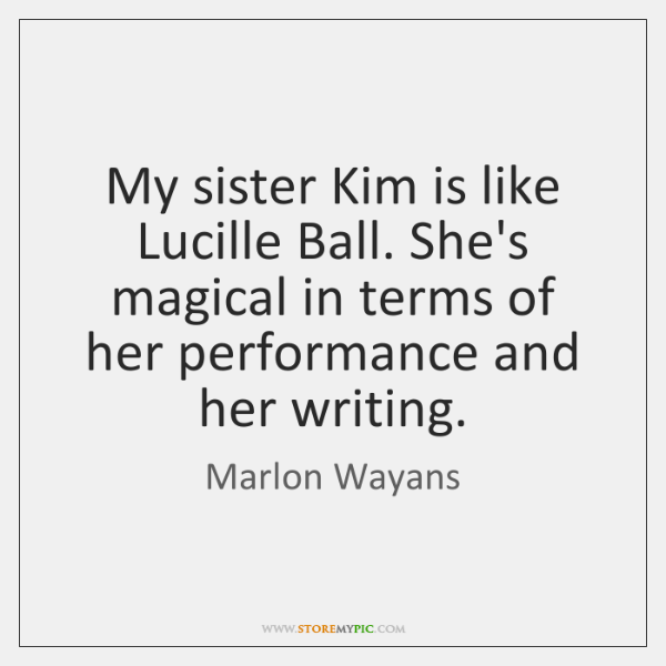 My sister Kim is like Lucille Ball. She's magical in terms of ...