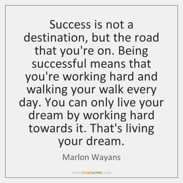 Success is not a destination, but the road that you're on. Being ...