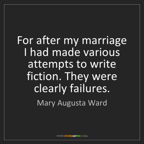 Mary Augusta Ward: For after my marriage I had made various attempts to...