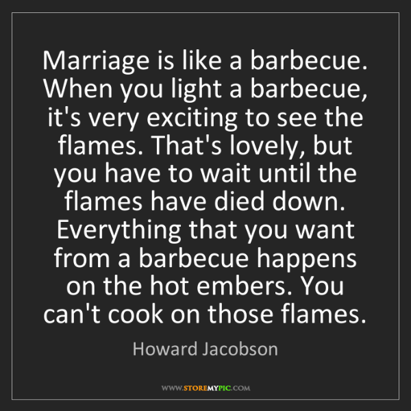 Howard Jacobson: Marriage is like a barbecue. When you light a barbecue,...